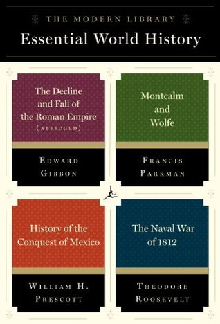 The Modern Library Essential World History 4-Book Bundle: The Decline and Fall of the Roman Empire (Abridged); Montcalm and Wolfe; History of the Conquest of Mexico; The Naval War of 1812