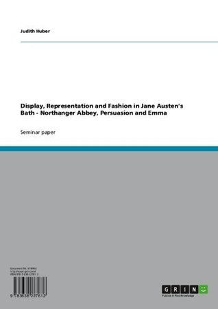 Display, Representation and Fashion in Jane Austen's Bath - Northanger Abbey, Persuasion and Emma