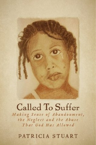 Called To Suffer: Making Sense of Abandonment, The Neglect and The Abuse That God Has Allowed