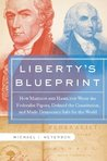 Liberty's Blueprint: How Madison and Hamilton Wrote the Federalist Papers, Defined the Constitution, and Made Democracy S