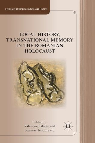 Local History, Transnational Memory in the Romanian Holocaust by Jeanine Teodorescu