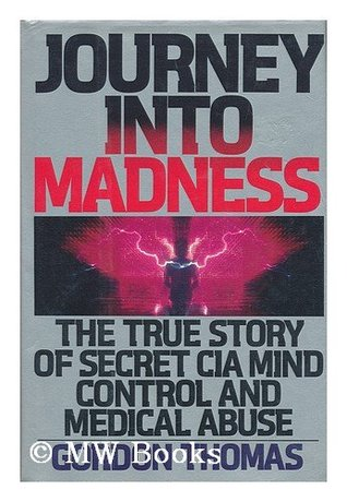 Journey into Madness: The True Story of Secret CIA Mind Control & Medical Abuse