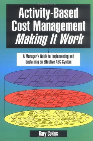 Activity-Based Cost Management Making It Work: A Manager's Guide to Implementing and Sustaining an Effective ABC System