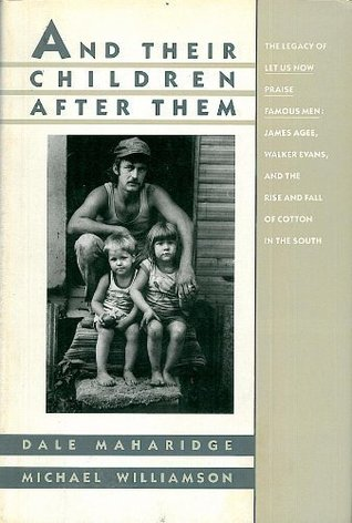 Image result for And their children after them : the legacy of Let us now praise famous men, James Agee, Walker Evans, and the rise and fall of cotton in the South Book 1989 19. And their children after them : the legacy of Let us now praise famous men, James Agee, Walker Evans, and the rise and fall of cotton in the South by Maharidge, Dale.