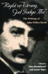 Right or Wrong, God Judge Me: The Writtings of John Wilkes Booth