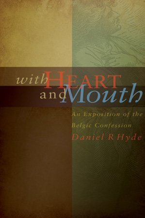 With Heart and Mouth: An Exposition of the Belgic Confession