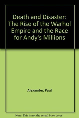 Death and Disaster:: The Rise of the Warhol Empire and the Race for Andy's Millions