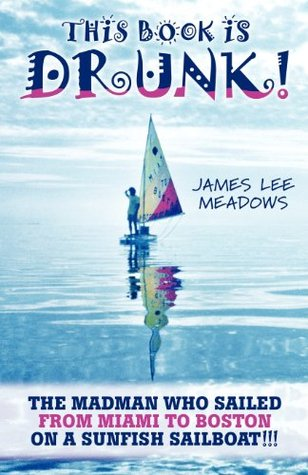 This Book Is Drunk: The Madman Who Sailed from Miami to Boston on a Sunfish Sailboat!