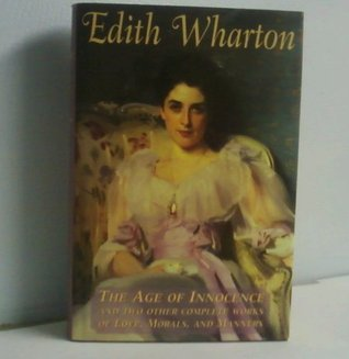 Edith Wharton: Age of Innocence & Two Other Complete Works of Love, Morals, and Manners