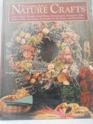 The Complete Book of Nature Crafts: How to Make Wreaths, Dried Flower Arrangements, Potpourris, Dolls, Baskets, Gifts, Decorative Accessories for th