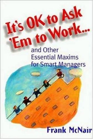It's Ok to Ask 'em to Work: And Other Essential Maxums for Smart Managers