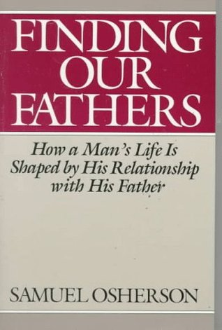 Finding Our Fathers: How a Man's Life Is Shaped by His Relationship with His Father