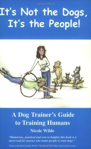 It's Not the Dogs it's the People: A Dog Trainers Guide to Training Humans