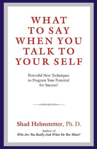 What to Say When You Talk to Your Self: Powerful New Techniques to Program Your Potential for Success!