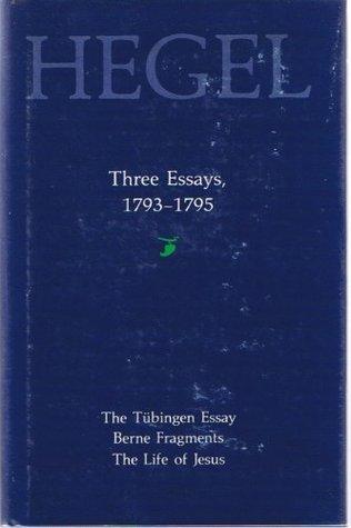 Three Essays, 1793-1795: The Tubingen Essay, Berne Fragments, the Life of Jesus
