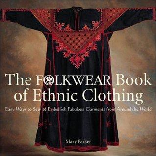 The Folkwear Book of Ethnic Clothing: Easy Ways to SewEmbellish Fabulous Garments from Around the World