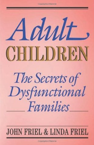 Adult Children: The Secrets of Dysfunctional Families by John C. Friel