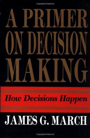 A Primer on Decision Making by James G. March