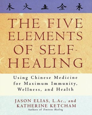 The Five Elements of Self-Healing: Using Chinese Medicine for Maximum Immunity, Wellness, and Health