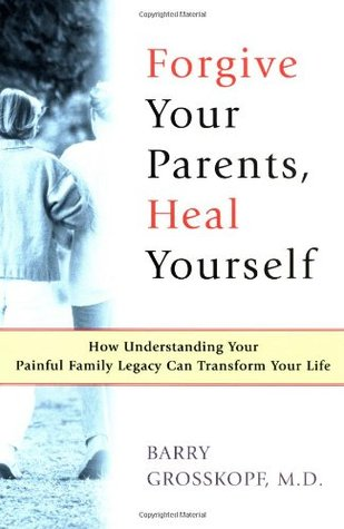 Forgive Your Parents, Heal Yourself: How Understanding Your Painful Family Legacy Can Transform Your Life