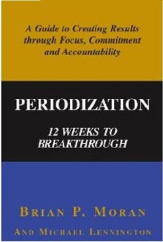 Periodization: 12 Weeks to Breakthrough- A Guide to Creating Results through Focus, Commitment and Accountability