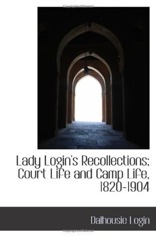 Lady Login's Recollections; Court Life and Camp Life, 1820-1904