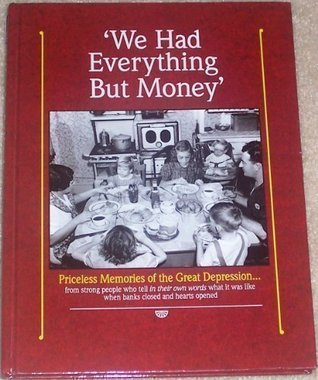 We Had Everything But Money: Love and Sharing Saw America's Families Through the Great Depression-- These Are the Memories of Those Who Lived Through It
