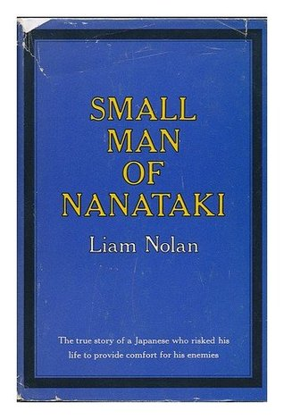 Small Man of Nanataki; the True Story of a Japanese Who Risked His Life to Provide Comfort for His Enemies