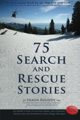 75 Search and Rescue Stories: An insider's view of survival, death, and volunteer heroes who tip the balance when things fall apart