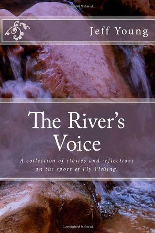 The River's Voice: A collection of stories and reflections on the sport of Fly Fishing