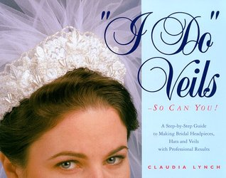 I Do Veils-So Can You!: A Step-By-Step Guide to Making Bridal Headpieces, Hats and Veils with Professional Results