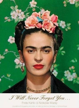 I Will Never Forget You...: Frida Kahlo to Nicholas Muray; Unpublished Photographs and Letters