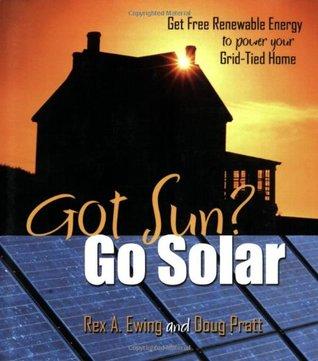 Got Sun? Go Solar by Rex A. Ewing