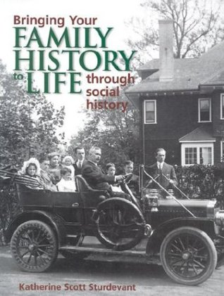 Bringing Your Family History to Life Through Social History by Katherine Scott Sturdevant