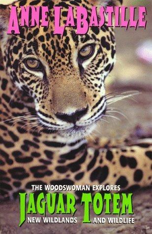 Jaguar Totem : The Woodswoman Explores New Wildlands & Wildlife