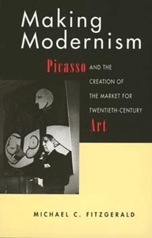 Making Modernism: Picasso and the Creation of the Market for Twentieth-Century Art