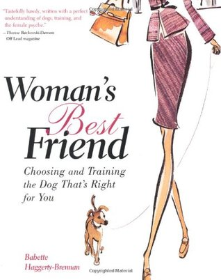 Woman's Best Friend : Choosing and Training the Dog That's Right for You