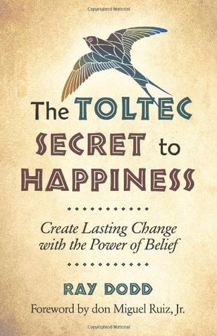 Ebook The Toltec Secret to Happiness: Create Lasting Change with the Power of Belief by Ray Dodd TXT!