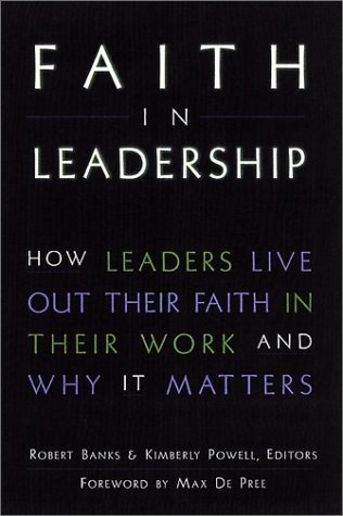 Faith in Leadership: How Leaders Live Out Their Faith in Their Work--And Why It Matters