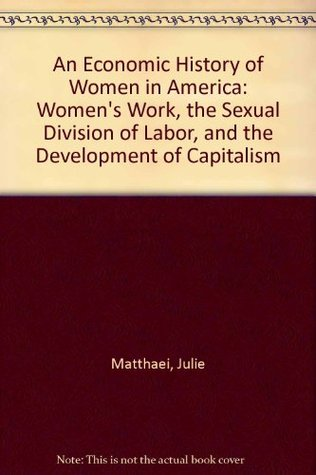 An Economic History of Women in America: Women's Work, the Sexual Division of Labor, and the Development of Capitalism