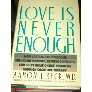 Ebook Love Is Never Enough: How Couples Can Overcome Misunderstandings, Resolve Conflicts, and Solve Relationship Problems Through Cognitive Therapy by Aaron T. Beck DOC!