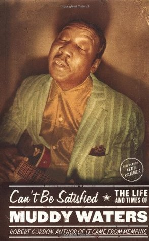 Ebook Can't Be Satisfied: The Life and Times of Muddy Waters by Robert Gordon read!