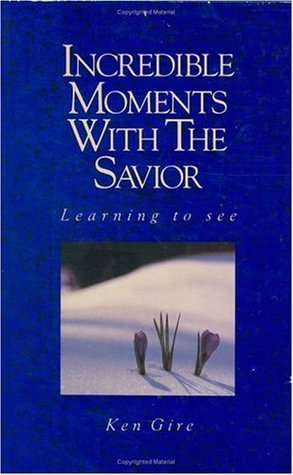 Incredible Moments with the Savior by Ken Gire