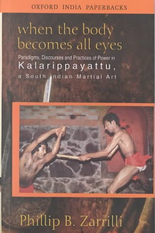 When the Body Becomes All Eyes: Paradigms, Discourses and Practices of Power in Kalarippayattu, a South Indian Martial Art