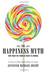 The Happiness Myth: Why What We Think Is Right Is Wrong
