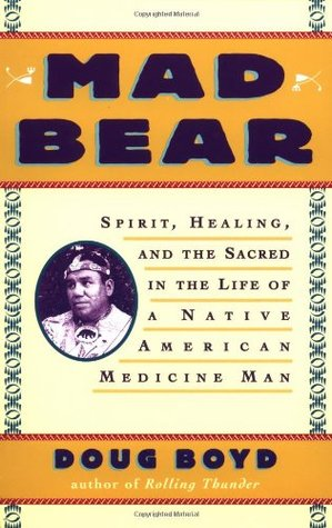 Mad Bear: Spirit, Healing, and the Sacred in the Life of a Native American Medicine Man