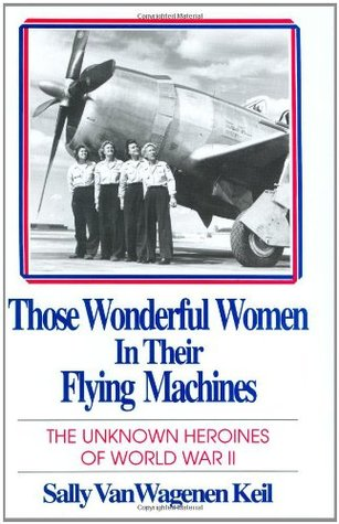 Those Wonderful Women in Their Flying Machines: The Unknown Heroines of World War II