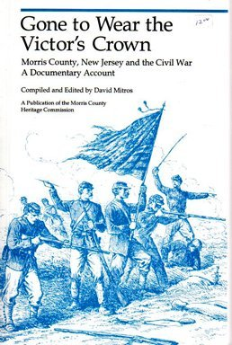 Gone to Wear the Victor's Crown: Morris County, New Jersey and the Civil War : A Documentary Account
