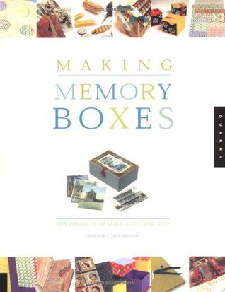 Making Memory Boxes: Box Projects to Make, Give, and Keep