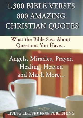 1,300 Bible Verses 800 Amazing Christian Quotes: What The Bible Says About Questions You Have...